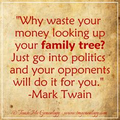 "Great quote by Mark Twain: ""Why waste your money looking up your family tree? Just go into politics and your opponents will do it for you."" -Mark Twain. www.tmgenealogy.com"