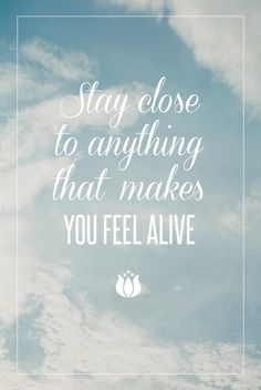 Stay close to anything that makes you feel alive.