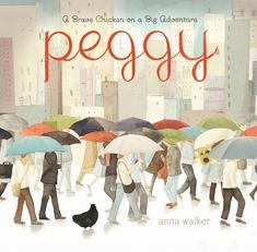 Peggy: A Brave Chicken on a Big Adventure by Anna Walker | The 23 Best Picture Books Of 2014