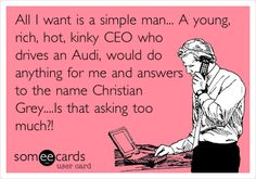 All I want is a simple man... A young, rich, hot, kinky CEO who drives an Audi, would do anything for me and answers to the name Christian Grey....Is that asking too much?!
