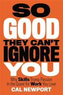 Book 25. So Good They Can't Ignore You - Why Skills Trump Passion in the Quest for Work You Love by Cal Newport.