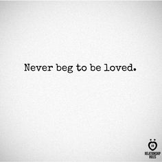 Never beg to be loved...it doesn't matter what is happening now...what matters is knowing that I'm loved.