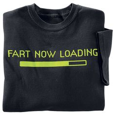 Fart Now Loading T Shirt - Need a lot of these for so many men & boys I know! Er, and a couple of girls.  hahahahahah