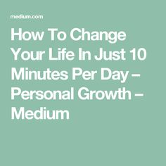 How To Change Your Life In Just 10 Minutes Per Day – Personal Growth – Medium