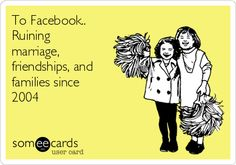 To Facebook.. Ruining marriage, friendships, and families since 2004.