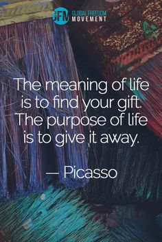 """The meaning of life is to find your gift. The purpose of life is to give it away."" - Picasso 