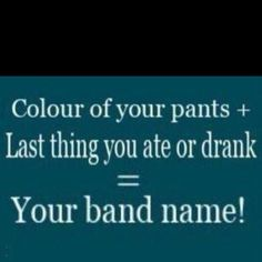 Black Porkchop Pie...what is your band name?  Dirty Jeans Hamburger!