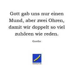 Motivierende Zitate - Goethe - Gott gab uns nur einen Mund, aber zwei Ohren, damit wir doppelt so viel zuhören wie reden