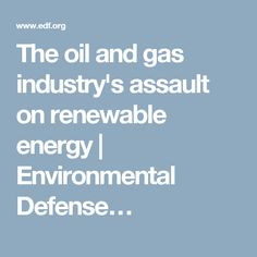 The oil and gas industry's assault on renewable energy | Environmental Defense…