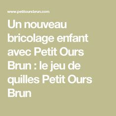 Un nouveau bricolage enfant avec Petit Ours Brun : le jeu de quilles Petit Ours Brun