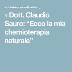 """» Dott. Claudio Sauro: """"Ecco la mia chemioterapia naturale"""""""