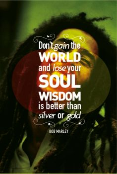 Don't gain the world and lose your soul. Wisdom is better than silver or gold