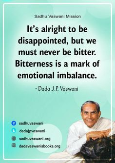 It's alright to be disappointed, but we must never be bitter. Bitterness is a mark of emotional imbalance.  - Dada J. P. Vaswani #dadajpvaswani #quotes