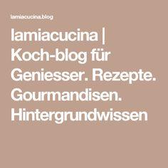 lamiacucina | Koch-blog für Geniesser. Rezepte. Gourmandisen. Hintergrundwissen