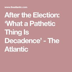 After the Election: 'What a Pathetic Thing Is Decadence' - The Atlantic