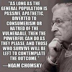 """As long as the general population is passive, apathetic, diverted to consumerism or hatred of the vulnerable, then the powerful can do as they please, and those who survive will be left to contemplate the outcome.""  Noam Chomsky  The Corruption by the oligarchy"