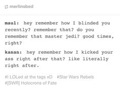 Maul: Hey remember how I blinded you recently? Remember that? Do you remember that master Jedi? Good times, right? Kanan: Hey remember how I kicked your butt right after that? Like literally right after.