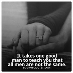 It takes one good man to teach you that all men are not the same. #realman #quotes #man #relationship #marriage