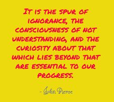 It is the spur of ignorance, the consciousness of not understanding, and the curiosity about that which lies beyond that are essential to our progress. By - John Pierce  http://lawrencebland.com/about