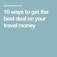 10 ways to get the best deal on your travel money