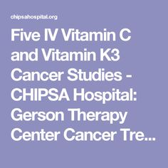 Five IV Vitamin C and Vitamin K3 Cancer Studies - CHIPSA Hospital: Gerson Therapy Center Cancer Treatment