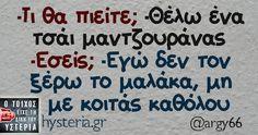-Τι θα πιείτε; -Θέλω ένα τσάι μαντζουράνας -Εσείς; -Εγώ δεν τον ξέρω το μαλάκα, μη με κοιτάς καθόλου Funny Greek, Greek Quotes, Cheer Up, True Words, Laugh Out Loud, Sarcasm, It Hurts, Funny Quotes, Jokes