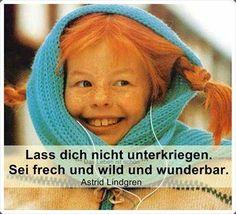 Lass dich nicht unterkriegen. Sei frech und wild und wunderbar.  -Astrid Lindgren