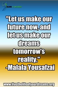 """""""LET us MAKE our FUTURE NOW,  and LET us Make our DREAMS  TOMORROW'S REALITY! ■>\
