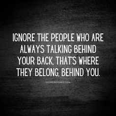 Ignore the people who's always talking behind your back, that's where they belong, behind you. Talking Behind Your Back, Workplace Bullying, Relationship Posts, Divorce Process, Types Of People, Codependency, Toxic People, Ask For Help