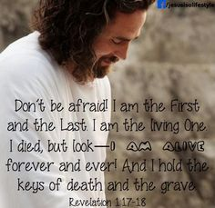 Don't be afraid, I am the First and the Last. I am the living One. I died, but look - I am alive forever and ever! I hold the keys of death and the grave. Revelation Jesus is alive! My Jesus, Names Of Jesus, Jesus Christ, Bible Quotes, Bible Verses, Scripture Cards, Revelation 1, The Great I Am, Jesus Is Coming