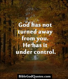 ✞ ✟ BibleGodQuotes.com ✟ ✞ God has not turned away from you. He has it under control.