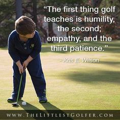 """The first thing golf teaches is humility, the second; empathy, and the third patience."" -Kris E. Wilson"