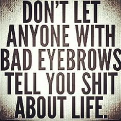ha i totally don't trust people with bad eyebrows or poorly done makeup