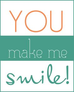 ...you make me smile. A great pic to send to a friend, family member, boyfriend.  A way to brighten anyone's day.  Encouragement.