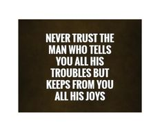 Never trust the man who tells you all his troubles keeps from you all his joy Trust Quotes, Life Quotes, Never Trust, The Man, Letter Board, Told You So, Joy, Lettering, Quote Life