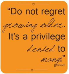 """Do not regret growing older. It's a privilege denied to many."" ~ unknown"