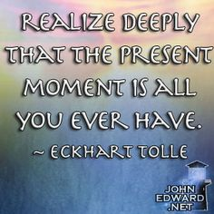 Realize Deeply That The Present Moment Is All you Ever Have. - Eckhart Tolle