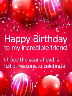 To my Incredible Friend - Happy Birthday Card: With a sleekness and sophistication, this birthday card will make your special friend feel simply fabulous on their birthday! A rich red background, complete with balloons and a little bit of bling, brings your best wishes not only for today, but the year ahead. Now that's cause for celebration!
