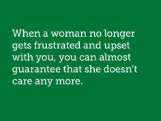 When a women no longer gets frustrated and upset with you, you can almost guarantee that she doesnt care anymore.