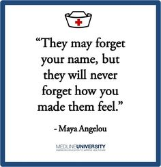 "Nursing quotes - Maya Angelou - ""They may forget your name, but they will never forget how you made them feel."" Description from pinterest.com. I searched for this on bing.com/images"