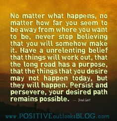 No matter what happens, no matter how far you seem to be away from where you want to be, never stop believing that you will somehow make it. Have a unrelenting belief that things will work out, tha...