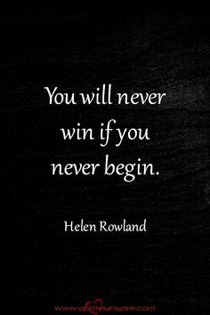 You will never win if you never begin. Helen Rowland