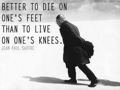 """better to die on one's feet than to live on one's knees"" - No Exit and Three Other Plays, by Jean Paul Sartre"
