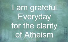 I am grateful every day for the clarity of Atheism.  Talking to some Christians is like talking to a child who still believes in Santa Claus except it's not cute anymore.