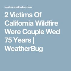 2 Victims Of California Wildfire Were Couple Wed 75 Years | WeatherBug California Wildfires, Wedding Couples