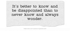 It's better to know and be disappointed than to never know and always wonder.