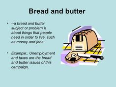 Bread and butter   <ul><li>-- a bread and butter subject or problem is about things that people need in order to live, su...
