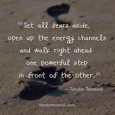 Set all fears aside, open up the energy channels and walk right ahead: one powerful step in front of the other.