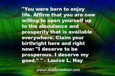 """""""You were born to enjoy life. Affirm that you are now willing to open yourself up to the abundance and prosperity that is available everywhere. Claim your birthright here and right now: """"I deserve to be prosperous. I deserve my good."""" ~Louise L. Positive Words, Positive Thoughts, Words Quotes, Life Quotes, Sayings, Louise Hay Quotes, I Deserve, Positive Affirmations, Better Life"""