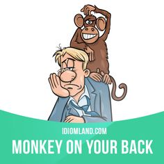 """""""Monkey on your back"""" is a serious problem that will not go away. Example: That huge credit card payment is a real monkey on his back."""